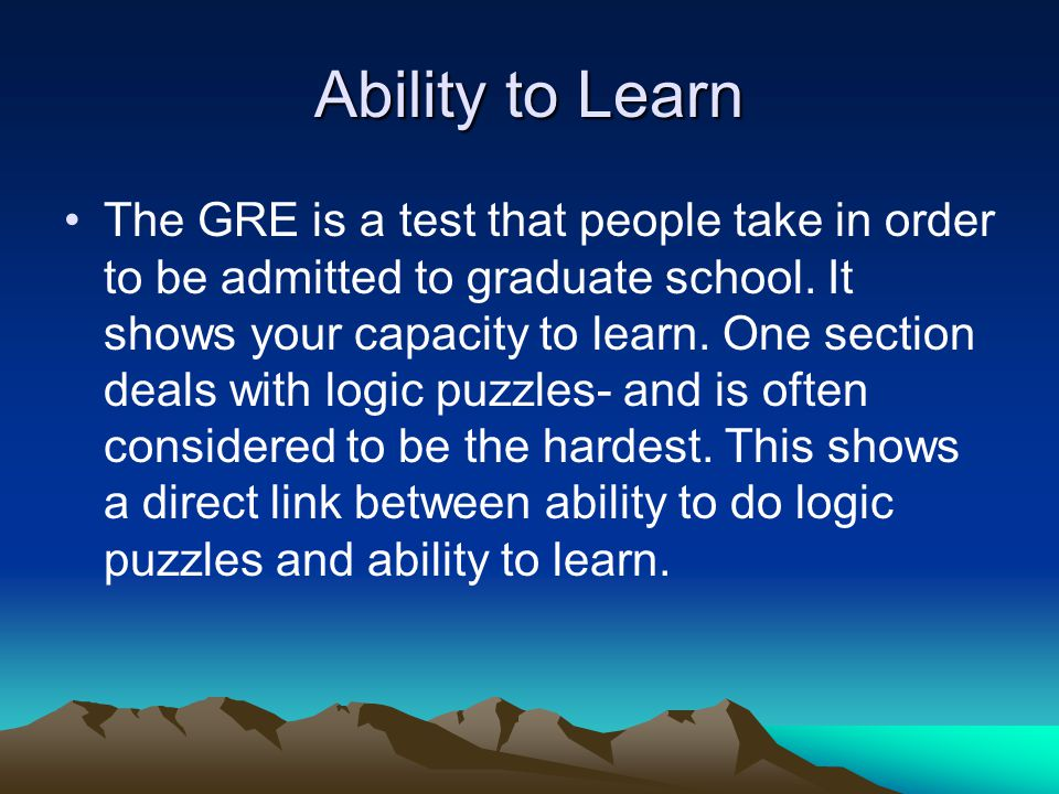 Ability to Learn The GRE is a test that people take in order to be admitted to graduate school.