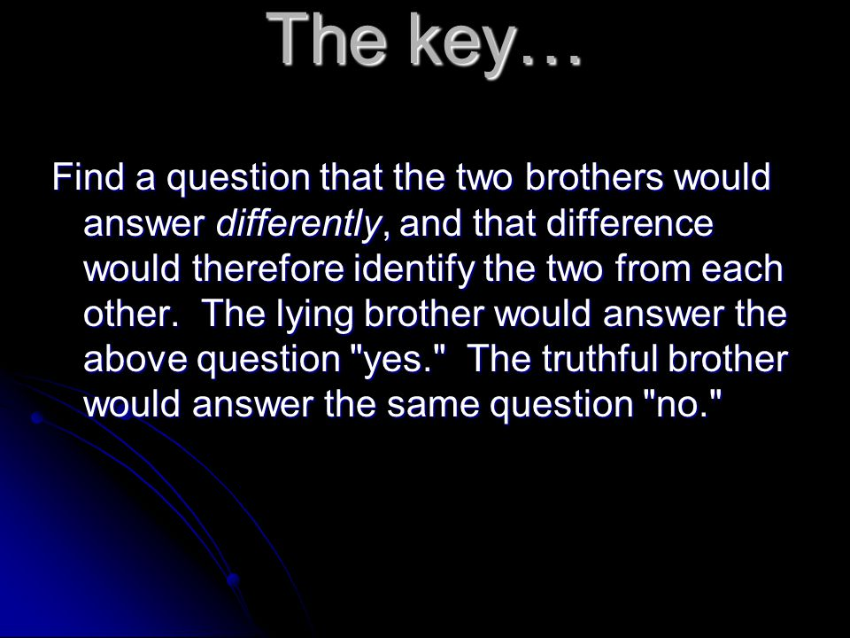 And the answer is… Would your brother say that you tell the truth.
