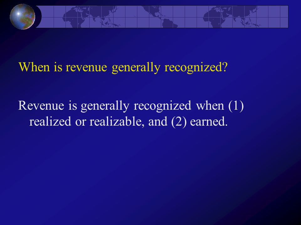When is revenue generally recognized? Revenue is generally recognized when (1) realized or realizable, and (2) earned.