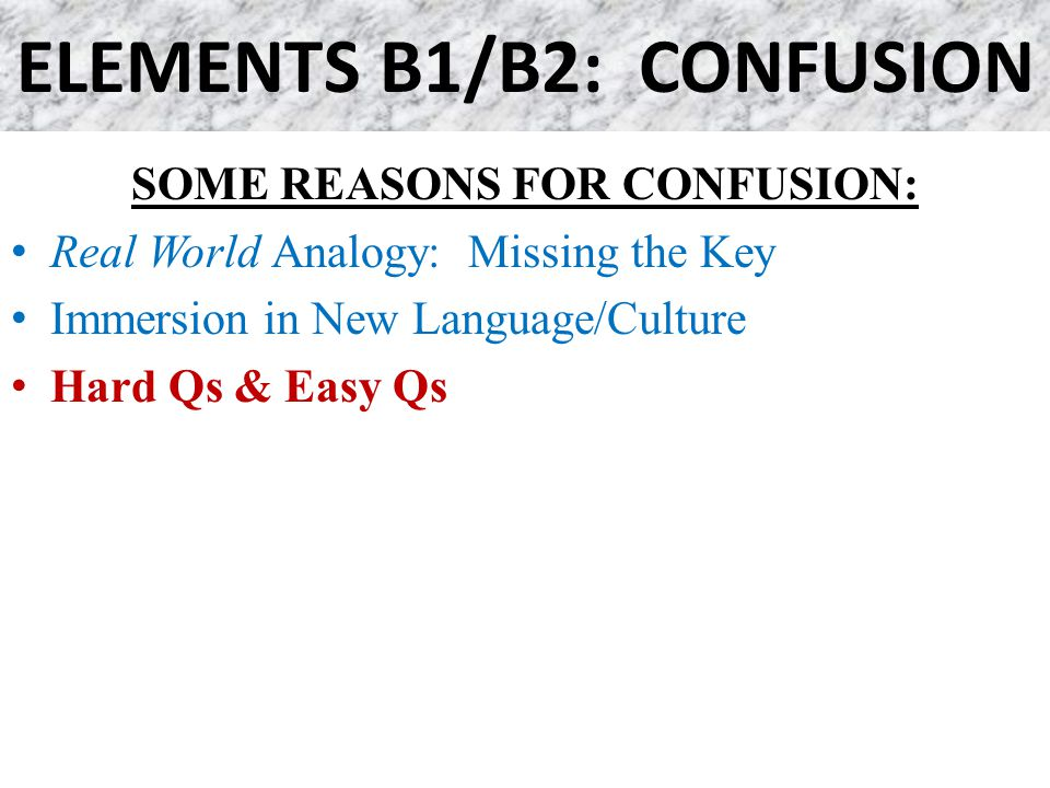 ELEMENTS B1/B2: CONFUSION SOME REASONS FOR CONFUSION: Real World Analogy: Missing the Key Immersion in New Language/Culture Hard Qs & Easy Qs