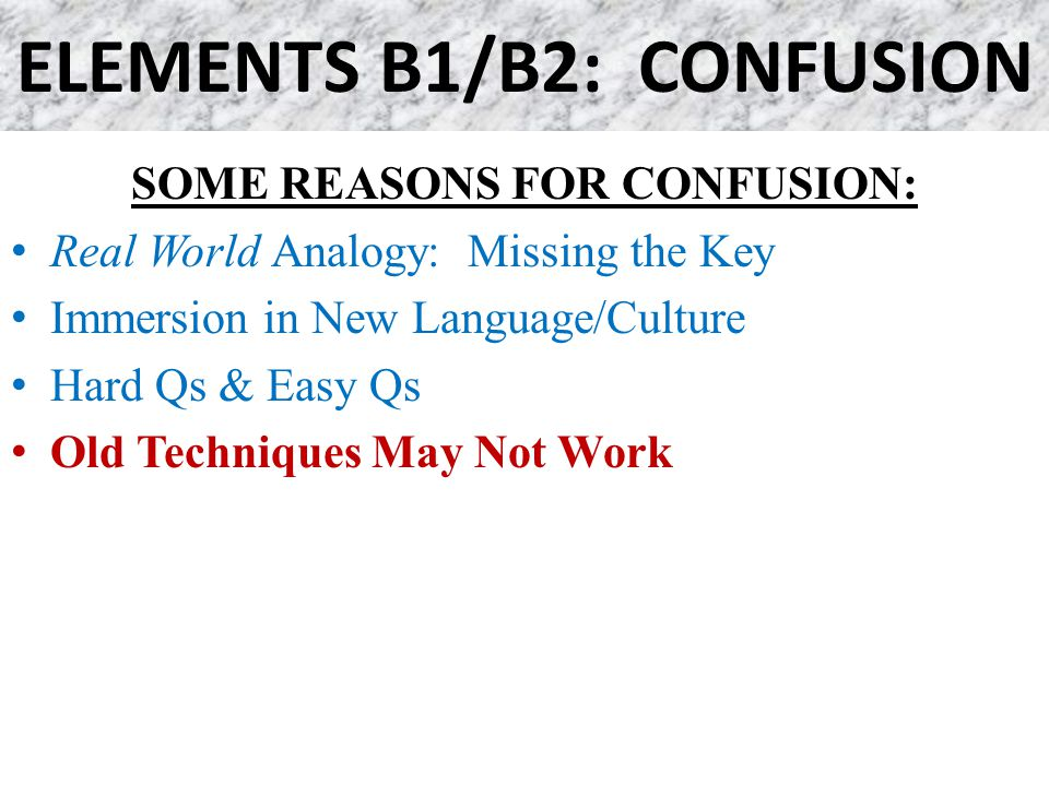 ELEMENTS B1/B2: CONFUSION SOME REASONS FOR CONFUSION: Real World Analogy: Missing the Key Immersion in New Language/Culture Hard Qs & Easy Qs Old Tech