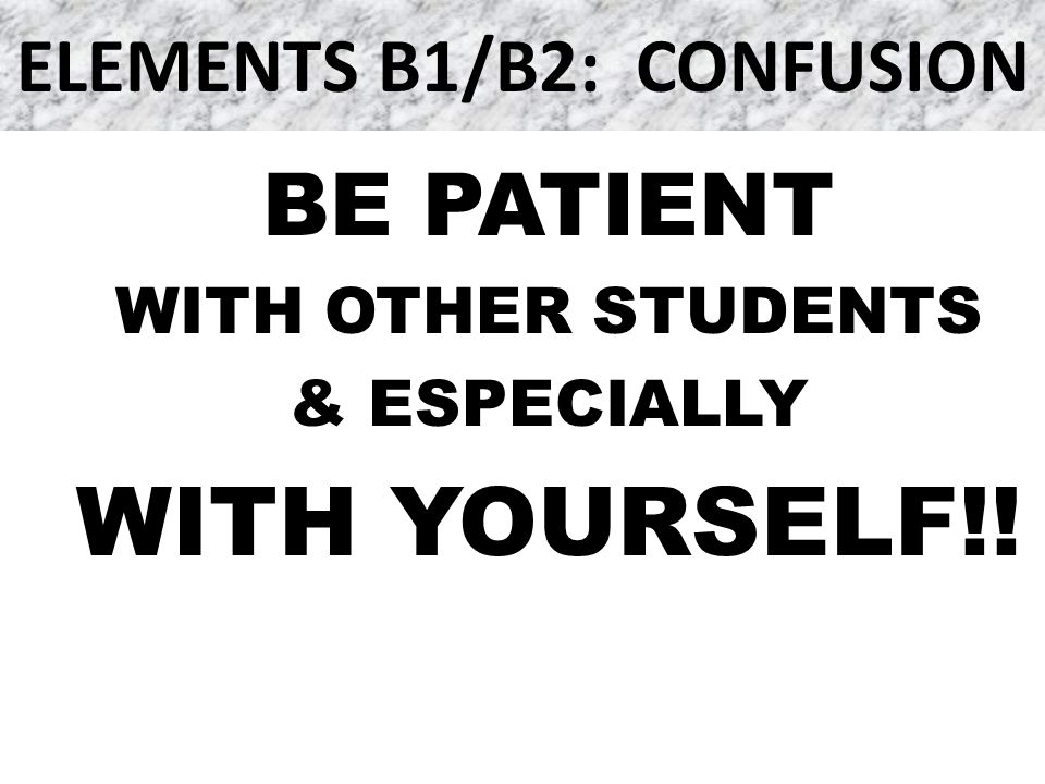 ELEMENTS B1/B2: CONFUSION BE PATIENT WITH OTHER STUDENTS & ESPECIALLY WITH YOURSELF!!