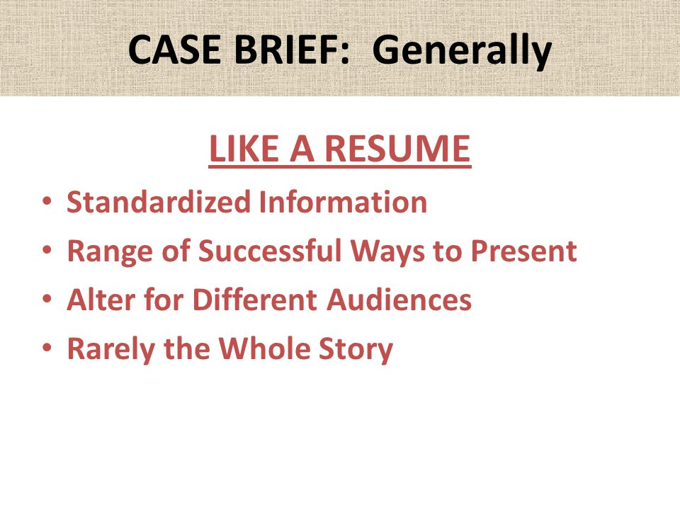 CASE BRIEF: Generally LIKE A RESUME Standardized Information Range of Successful Ways to Present Alter for Different Audiences Rarely the Whole Story