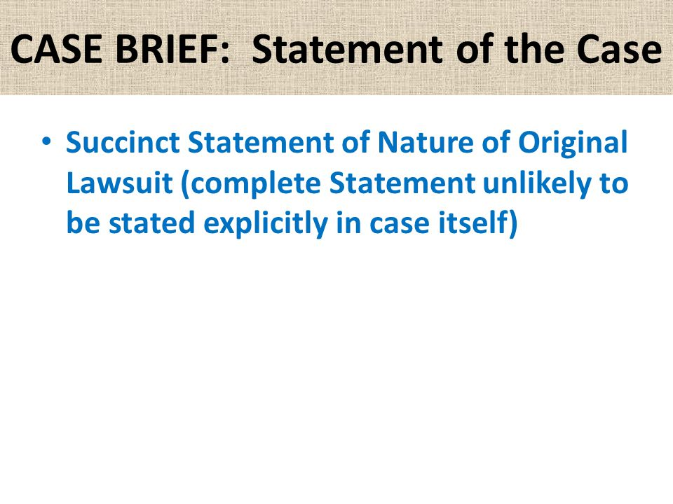 CASE BRIEF: Statement of the Case Succinct Statement of Nature of Original Lawsuit (complete Statement unlikely to be stated explicitly in case itself)