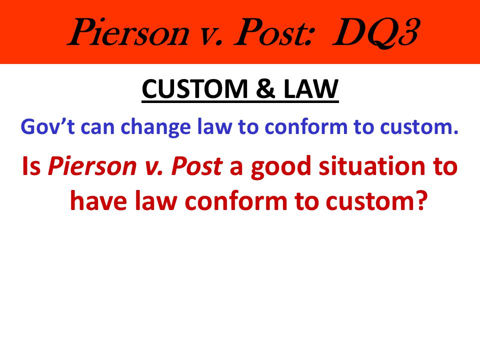 Pierson v.Post: DQ3 CUSTOM & LAW Gov't can change law to conform to custom.
