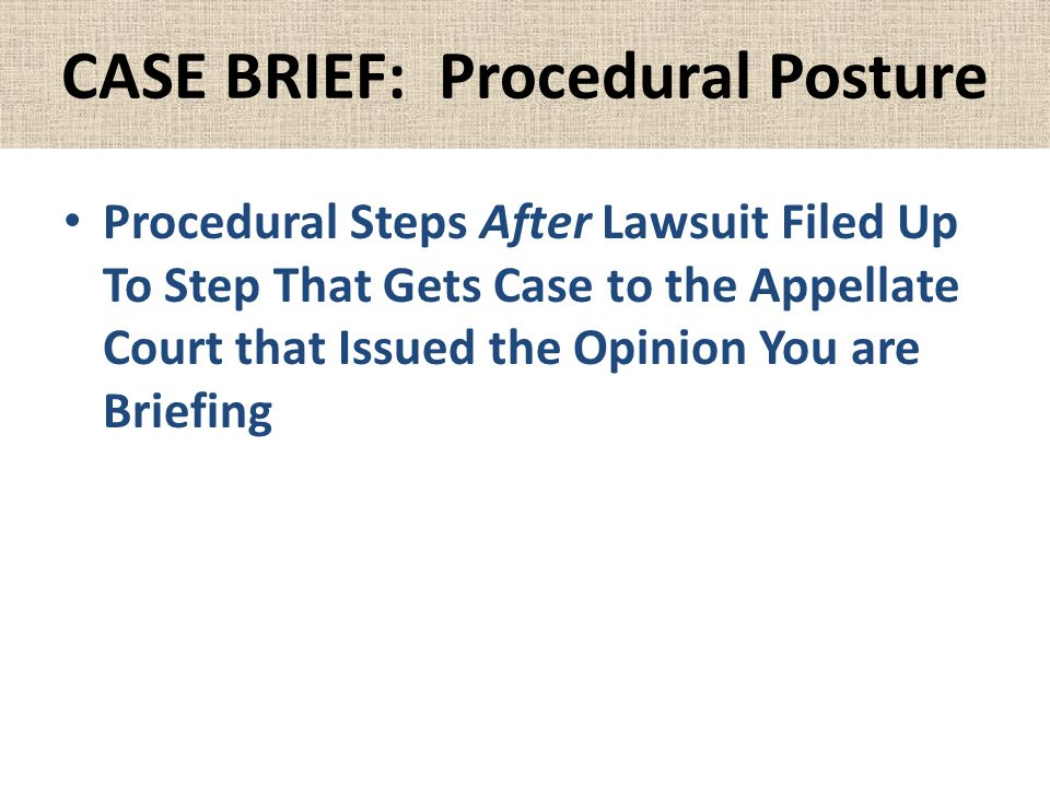 CASE BRIEF: Procedural Posture Procedural Steps After Lawsuit Filed Up To Step That Gets Case to the Appellate Court that Issued the Opinion You are B