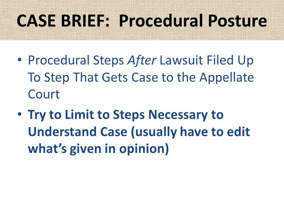 CASE BRIEF: Procedural Posture Procedural Steps After Lawsuit Filed Up To Step That Gets Case to the Appellate Court Try to Limit to Steps Necessary to Understand Case (usually have to edit what's given in opinion)