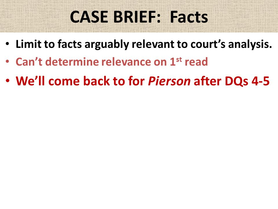 CASE BRIEF: Facts Limit to facts arguably relevant to court's analysis. Can't determine relevance on 1 st read We'll come back to for Pierson after DQ