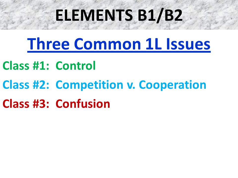 ELEMENTS B1/B2 Three Common 1L Issues Class #1: Control Class #2: Competition v. Cooperation Class #3: Confusion
