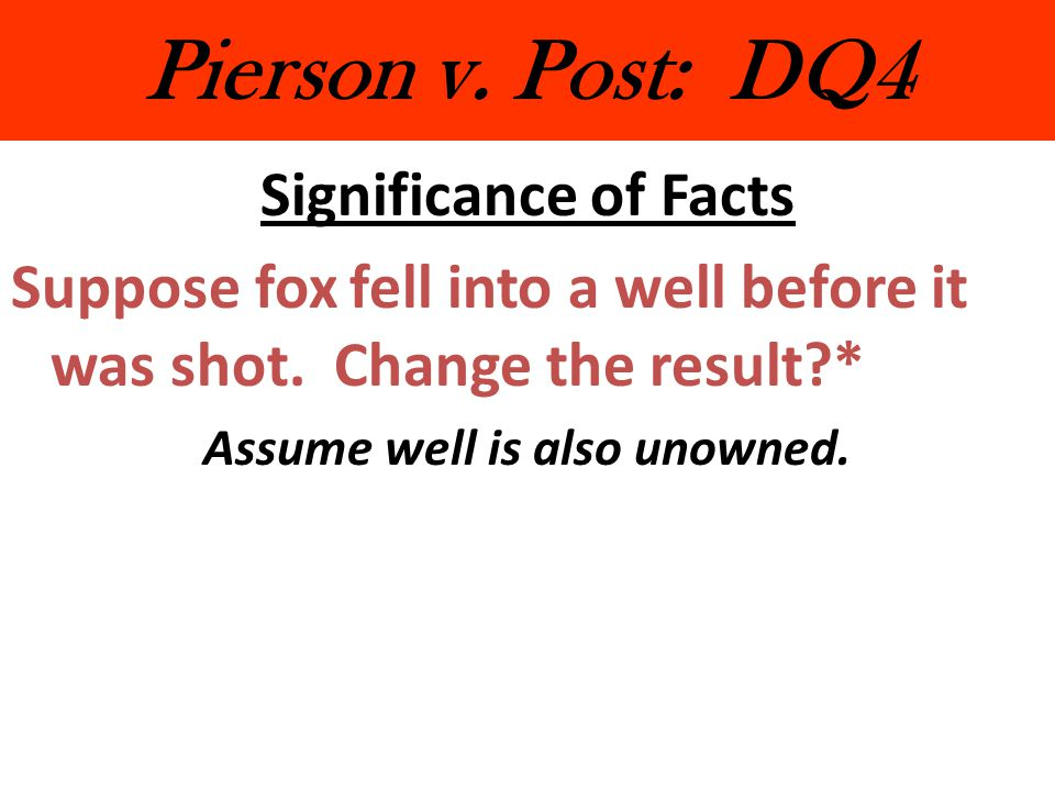Pierson v. Post: DQ4 Significance of Facts Suppose fox fell into a well before it was shot. Change the result?* Assume well is also unowned.