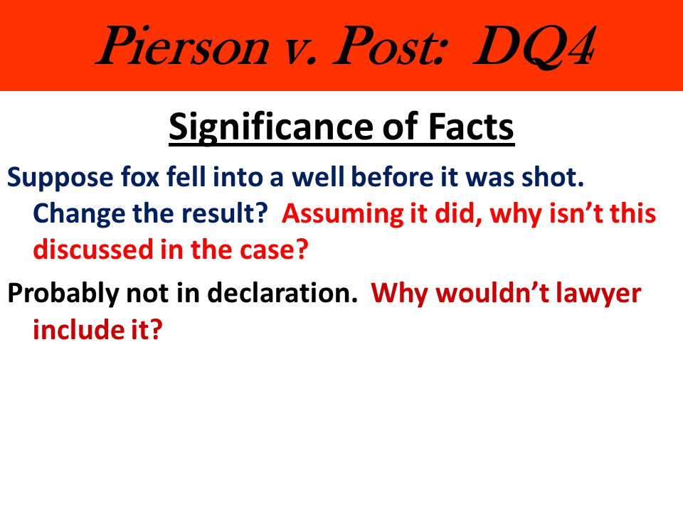 Pierson v. Post: DQ4 Significance of Facts Suppose fox fell into a well before it was shot. Change the result? Assuming it did, why isn't this discuss