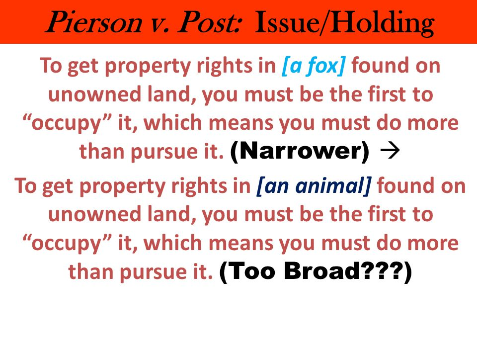 "Pierson v. Post: Issue/Holding To get property rights in [a fox] found on unowned land, you must be the first to ""occupy"" it, which means you must do"