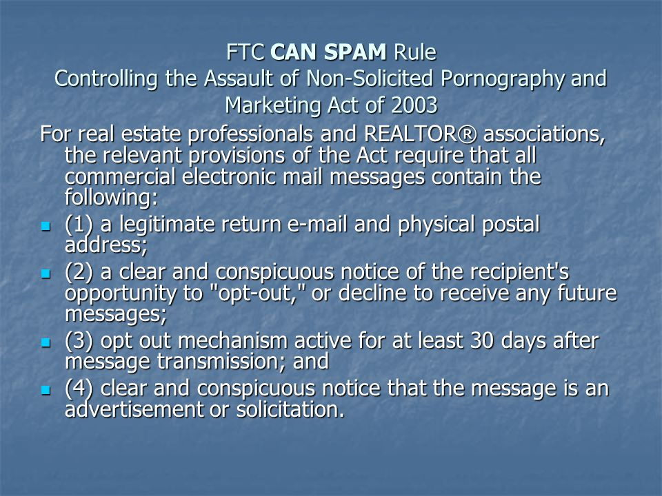 FTC CAN SPAM Rule Controlling the Assault of Non-Solicited Pornography and Marketing Act of 2003 For real estate professionals and REALTOR® associations, the relevant provisions of the Act require that all commercial electronic mail messages contain the following: (1) a legitimate return e-mail and physical postal address; (1) a legitimate return e-mail and physical postal address; (2) a clear and conspicuous notice of the recipient s opportunity to opt-out, or decline to receive any future messages; (2) a clear and conspicuous notice of the recipient s opportunity to opt-out, or decline to receive any future messages; (3) opt out mechanism active for at least 30 days after message transmission; and (3) opt out mechanism active for at least 30 days after message transmission; and (4) clear and conspicuous notice that the message is an advertisement or solicitation.
