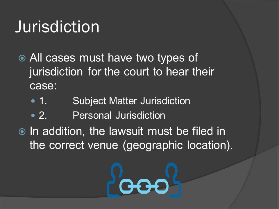 Jurisdiction  All cases must have two types of jurisdiction for the court to hear their case: 1.Subject Matter Jurisdiction 2.Personal Jurisdiction  In addition, the lawsuit must be filed in the correct venue (geographic location).