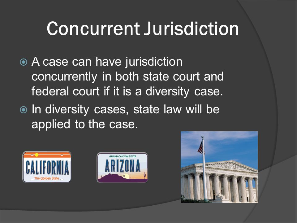 Concurrent Jurisdiction  A case can have jurisdiction concurrently in both state court and federal court if it is a diversity case.