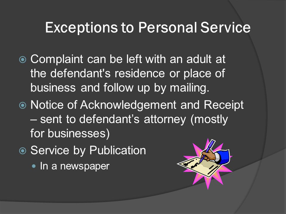 Exceptions to Personal Service  Complaint can be left with an adult at the defendant's residence or place of business and follow up by mailing.  Not