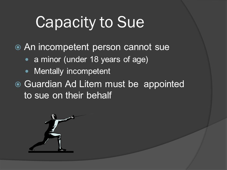 Capacity to Sue  An incompetent person cannot sue a minor (under 18 years of age) Mentally incompetent  Guardian Ad Litem must be appointed to sue on their behalf