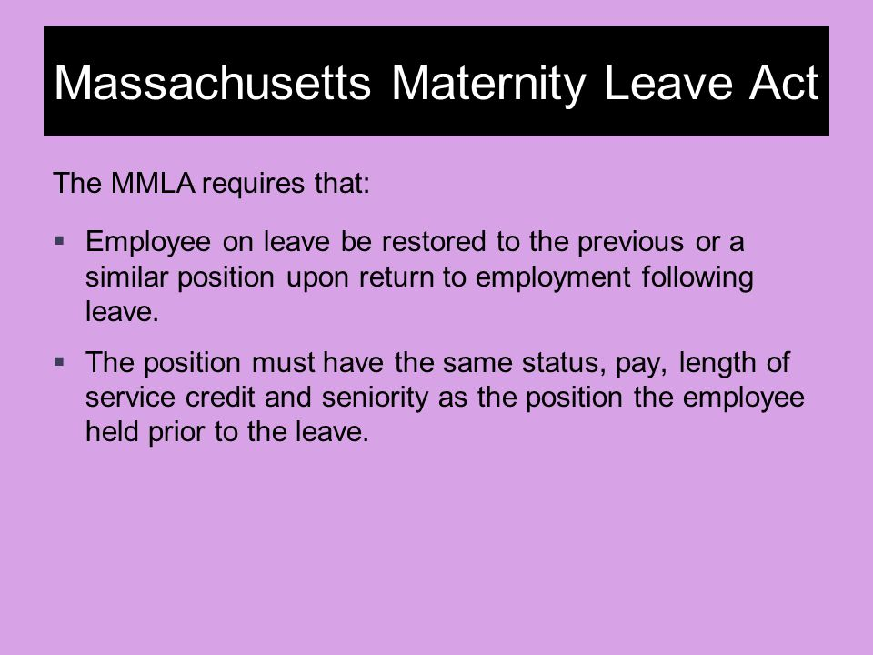 Massachusetts Maternity Leave Act  Employee on leave be restored to the previous or a similar position upon return to employment following leave.