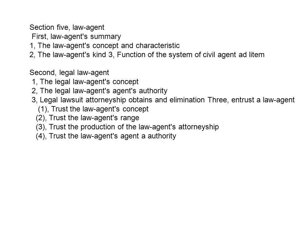 Section five, law-agent First, law-agent s summary 1, The law-agent s concept and characteristic 2, The law-agent s kind 3, Function of the system of civil agent ad litem Second, legal law-agent 1, The legal law-agent s concept 2, The legal law-agent s agent s authority 3, Legal lawsuit attorneyship obtains and elimination Three, entrust a law-agent (1), Trust the law-agent s concept (2), Trust the law-agent s range (3), Trust the production of the law-agent s attorneyship (4), Trust the law-agent s agent a authority