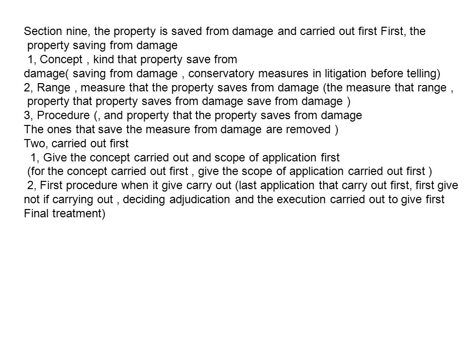 Section nine, the property is saved from damage and carried out first First, the property saving from damage 1, Concept, kind that property save from damage( saving from damage, conservatory measures in litigation before telling) 2, Range, measure that the property saves from damage (the measure that range, property that property saves from damage save from damage ) 3, Procedure (, and property that the property saves from damage The ones that save the measure from damage are removed ) Two, carried out first 1, Give the concept carried out and scope of application first (for the concept carried out first, give the scope of application carried out first ) 2, First procedure when it give carry out (last application that carry out first, first give not if carrying out, deciding adjudication and the execution carried out to give first Final treatment)