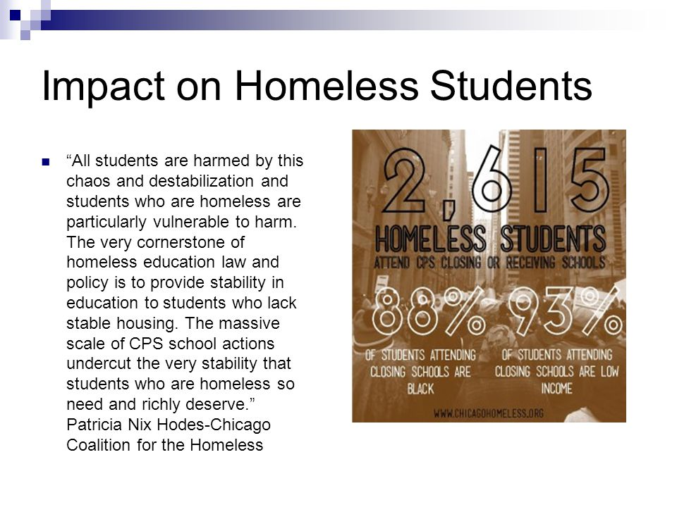 Impact on Homeless Students All students are harmed by this chaos and destabilization and students who are homeless are particularly vulnerable to harm.