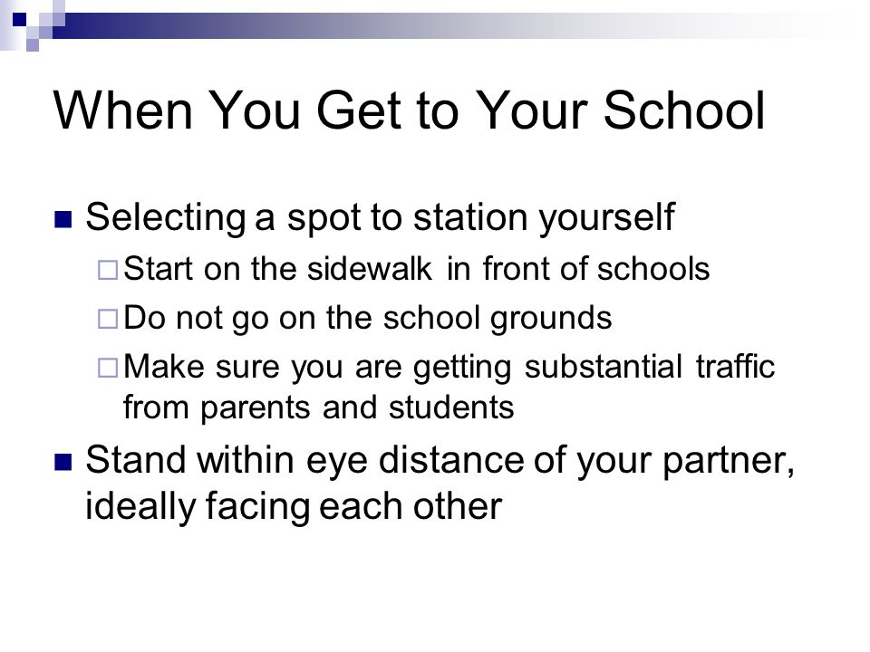 When You Get to Your School Selecting a spot to station yourself  Start on the sidewalk in front of schools  Do not go on the school grounds  Make sure you are getting substantial traffic from parents and students Stand within eye distance of your partner, ideally facing each other