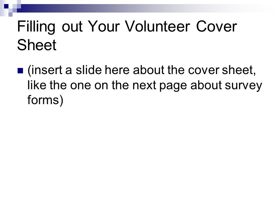 Filling out Your Volunteer Cover Sheet (insert a slide here about the cover sheet, like the one on the next page about survey forms)