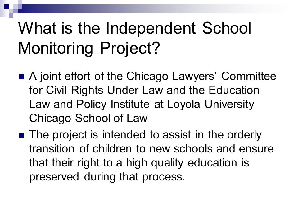 Purposes of the Independent School Monitoring Project Monitoring where transition difficulties are occurring Providing legal referrals Distributing information to parents and students regarding their rights Collecting data and information so that identified problems can be resolved