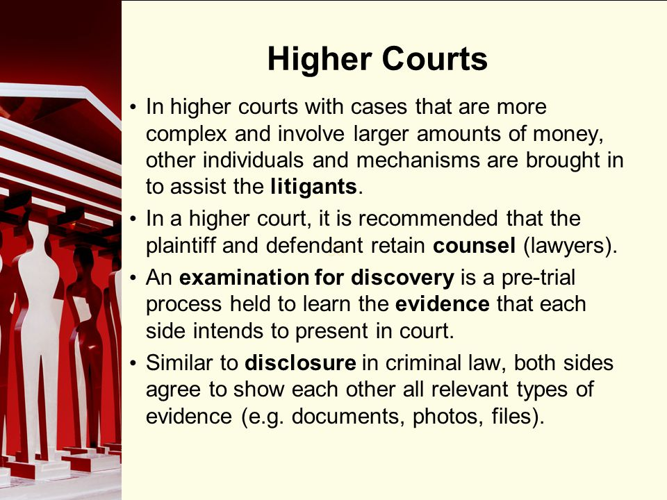 90 Higher Courts In higher courts with cases that are more complex and involve larger amounts of money, other individuals and mechanisms are brought i