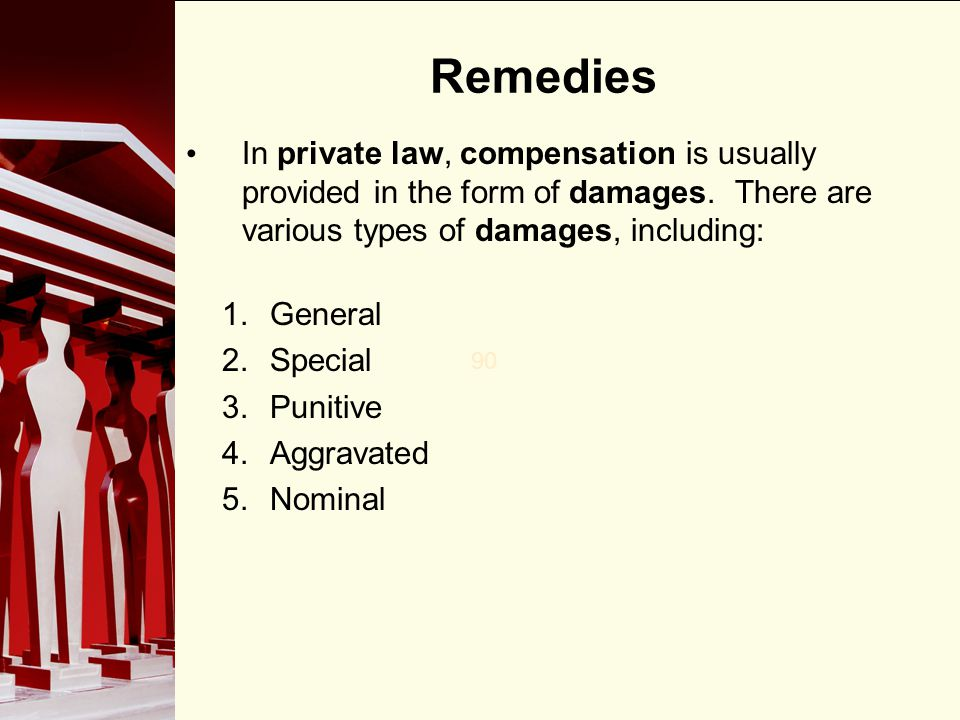 90 Remedies In private law, compensation is usually provided in the form of damages. There are various types of damages, including: 1.General 2.Specia