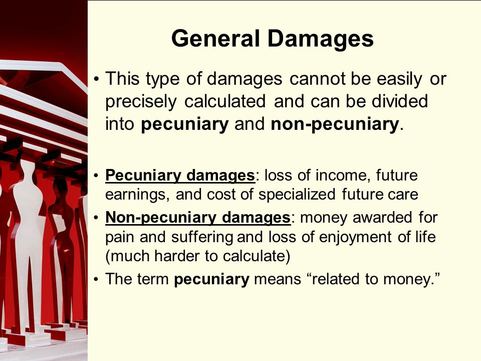 90 General Damages This type of damages cannot be easily or precisely calculated and can be divided into pecuniary and non-pecuniary. Pecuniary damage
