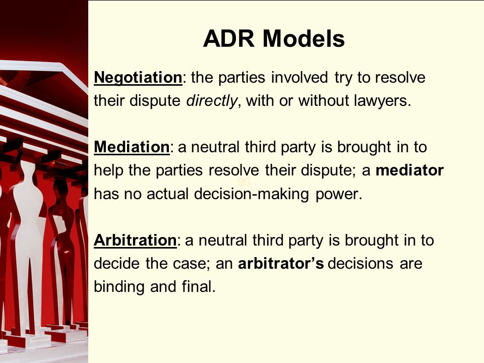 90 ADR Models Negotiation: the parties involved try to resolve their dispute directly, with or without lawyers. Mediation: a neutral third party is br