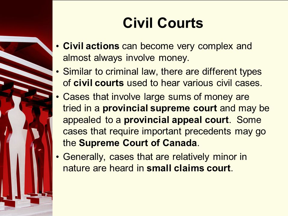 90 Civil Courts Civil actions can become very complex and almost always involve money. Similar to criminal law, there are different types of civil cou