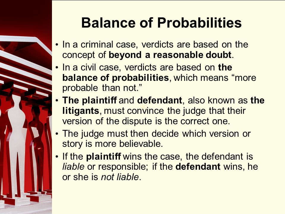 90 Balance of Probabilities In a criminal case, verdicts are based on the concept of beyond a reasonable doubt. In a civil case, verdicts are based on