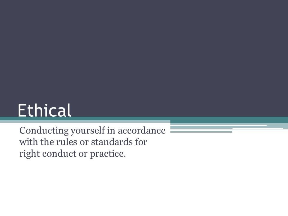 Ethical Conducting yourself in accordance with the rules or standards for right conduct or practice.
