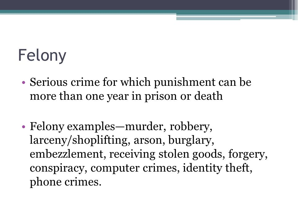 Felony Serious crime for which punishment can be more than one year in prison or death Felony examples—murder, robbery, larceny/shoplifting, arson, bu