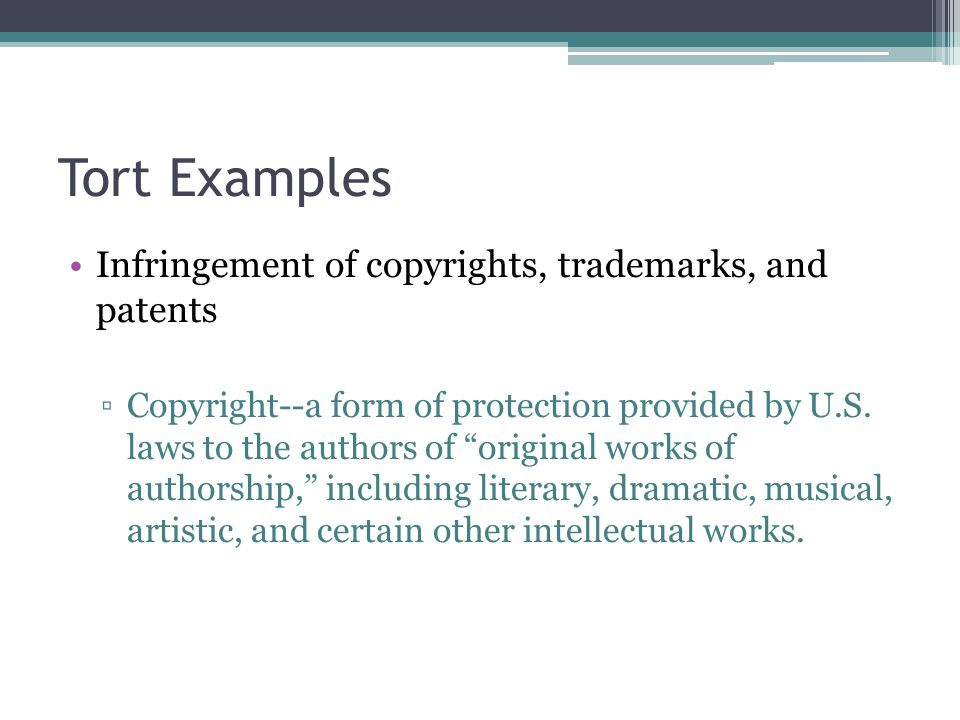 Tort Examples Infringement of copyrights, trademarks, and patents ▫Copyright--a form of protection provided by U.S.