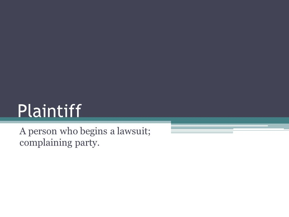 Plaintiff A person who begins a lawsuit; complaining party.