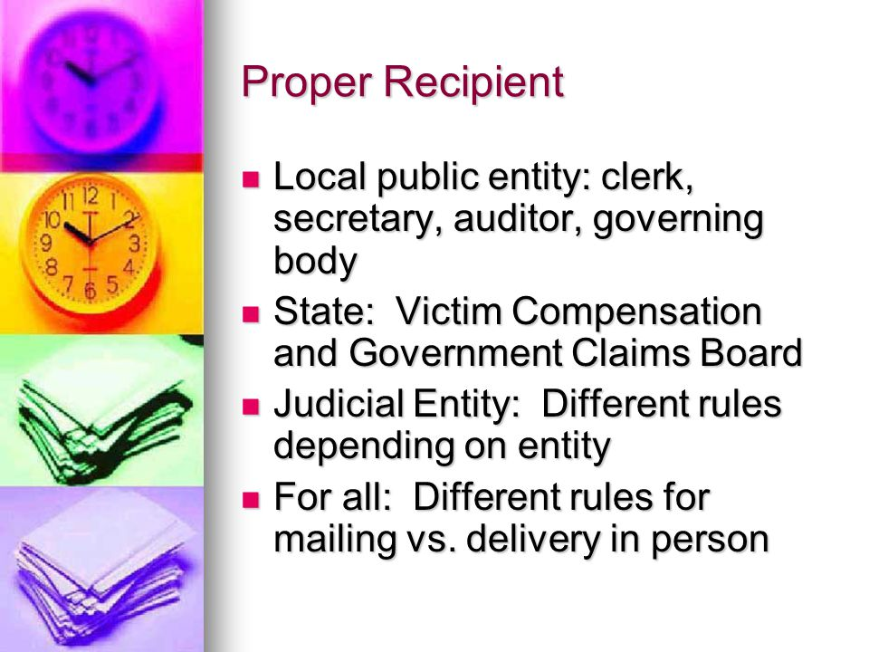 Proper Recipient Local public entity: clerk, secretary, auditor, governing body Local public entity: clerk, secretary, auditor, governing body State: Victim Compensation and Government Claims Board State: Victim Compensation and Government Claims Board Judicial Entity: Different rules depending on entity Judicial Entity: Different rules depending on entity For all: Different rules for mailing vs.