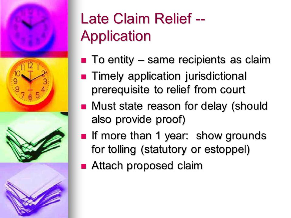 Late Claim Relief -- Application To entity – same recipients as claim To entity – same recipients as claim Timely application jurisdictional prerequisite to relief from court Timely application jurisdictional prerequisite to relief from court Must state reason for delay (should also provide proof) Must state reason for delay (should also provide proof) If more than 1 year: show grounds for tolling (statutory or estoppel) If more than 1 year: show grounds for tolling (statutory or estoppel) Attach proposed claim Attach proposed claim