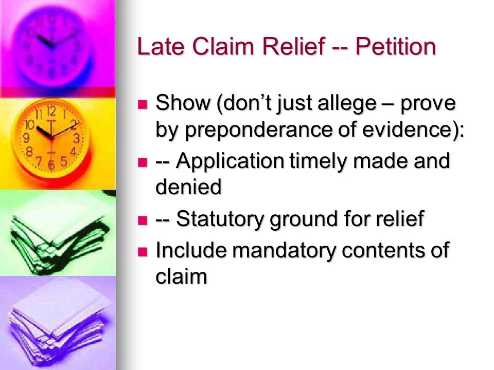 Late Claim Relief -- Petition Show (don't just allege – prove by preponderance of evidence): Show (don't just allege – prove by preponderance of evidence): -- Application timely made and denied -- Application timely made and denied -- Statutory ground for relief -- Statutory ground for relief Include mandatory contents of claim Include mandatory contents of claim