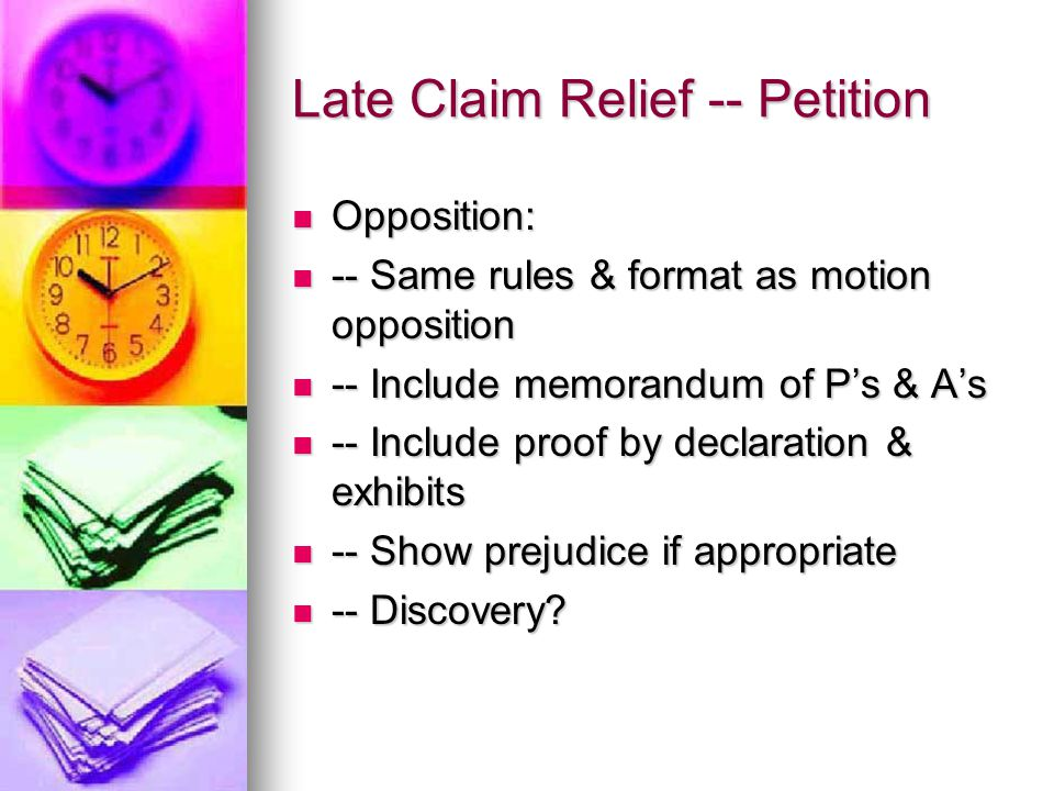 Late Claim Relief -- Petition Opposition: Opposition: -- Same rules & format as motion opposition -- Same rules & format as motion opposition -- Include memorandum of P's & A's -- Include memorandum of P's & A's -- Include proof by declaration & exhibits -- Include proof by declaration & exhibits -- Show prejudice if appropriate -- Show prejudice if appropriate -- Discovery.