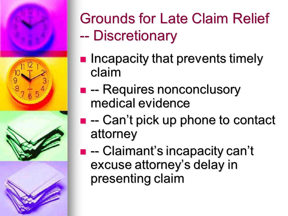 Grounds for Late Claim Relief -- Discretionary Incapacity that prevents timely claim Incapacity that prevents timely claim -- Requires nonconclusory medical evidence -- Requires nonconclusory medical evidence -- Can't pick up phone to contact attorney -- Can't pick up phone to contact attorney -- Claimant's incapacity can't excuse attorney's delay in presenting claim -- Claimant's incapacity can't excuse attorney's delay in presenting claim