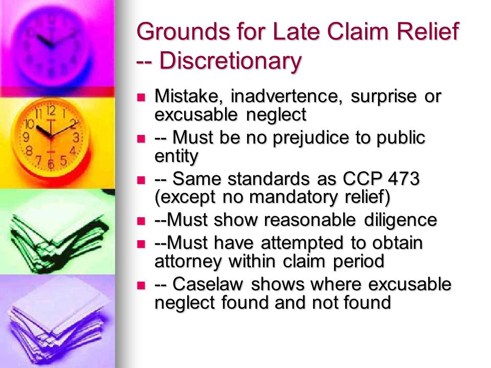 Grounds for Late Claim Relief -- Discretionary Mistake, inadvertence, surprise or excusable neglect Mistake, inadvertence, surprise or excusable neglect -- Must be no prejudice to public entity -- Must be no prejudice to public entity -- Same standards as CCP 473 (except no mandatory relief) -- Same standards as CCP 473 (except no mandatory relief) --Must show reasonable diligence --Must show reasonable diligence --Must have attempted to obtain attorney within claim period --Must have attempted to obtain attorney within claim period -- Caselaw shows where excusable neglect found and not found -- Caselaw shows where excusable neglect found and not found