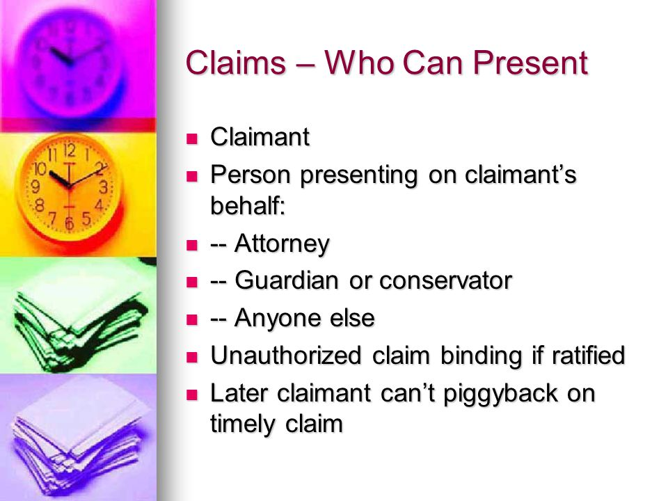 Claims – Who Can Present Claimant Claimant Person presenting on claimant's behalf: Person presenting on claimant's behalf: -- Attorney -- Attorney -- Guardian or conservator -- Guardian or conservator -- Anyone else -- Anyone else Unauthorized claim binding if ratified Unauthorized claim binding if ratified Later claimant can't piggyback on timely claim Later claimant can't piggyback on timely claim