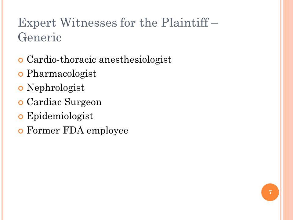 Expert Witnesses for the Plaintiff – Generic Cardio-thoracic anesthesiologist Pharmacologist Nephrologist Cardiac Surgeon Epidemiologist Former FDA employee 7