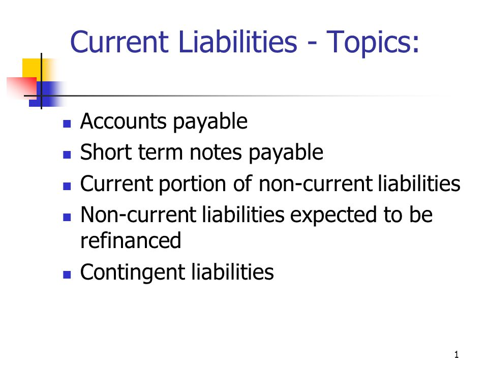 1 Current Liabilities - Topics: Accounts payable Short term notes payable Current portion of non-current liabilities Non-current liabilities expected to be refinanced Contingent liabilities