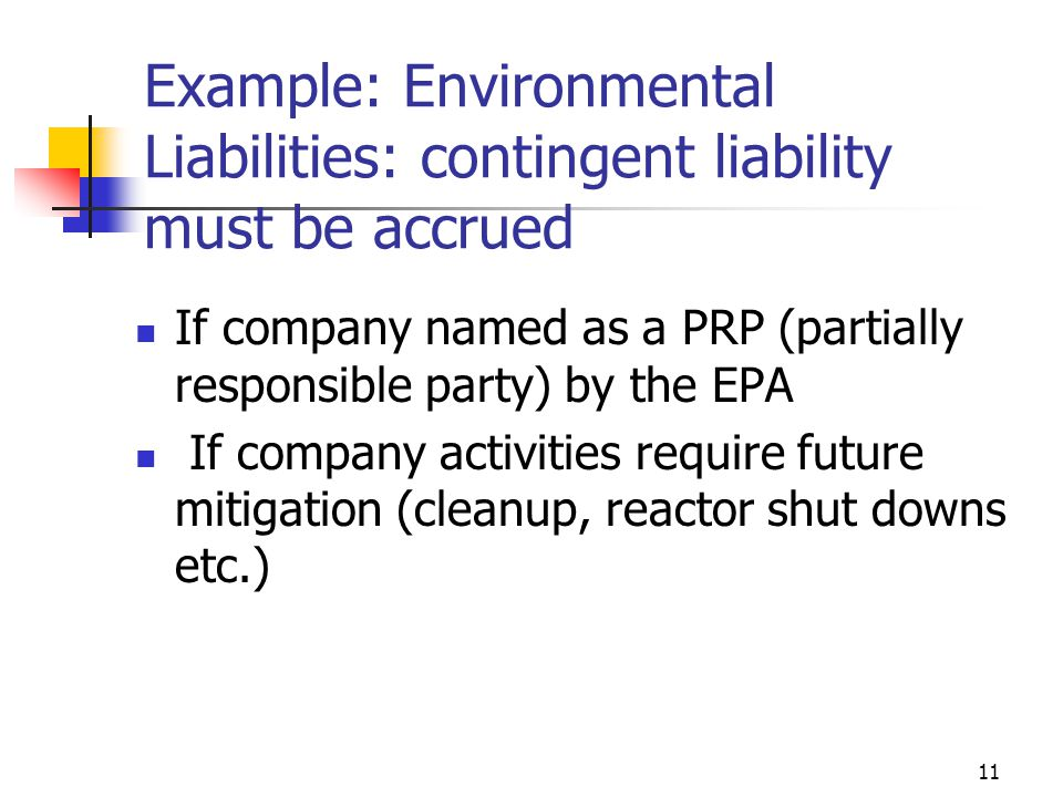 11 Example: Environmental Liabilities: contingent liability must be accrued If company named as a PRP (partially responsible party) by the EPA If company activities require future mitigation (cleanup, reactor shut downs etc.)