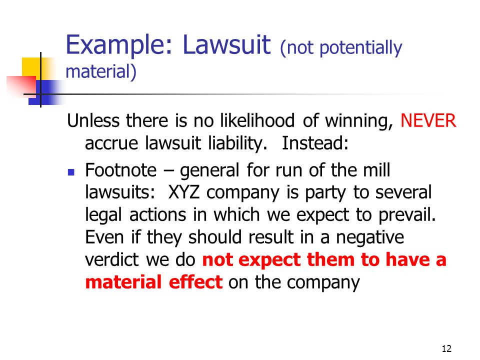 12 Example: Lawsuit (not potentially material) Unless there is no likelihood of winning, NEVER accrue lawsuit liability.
