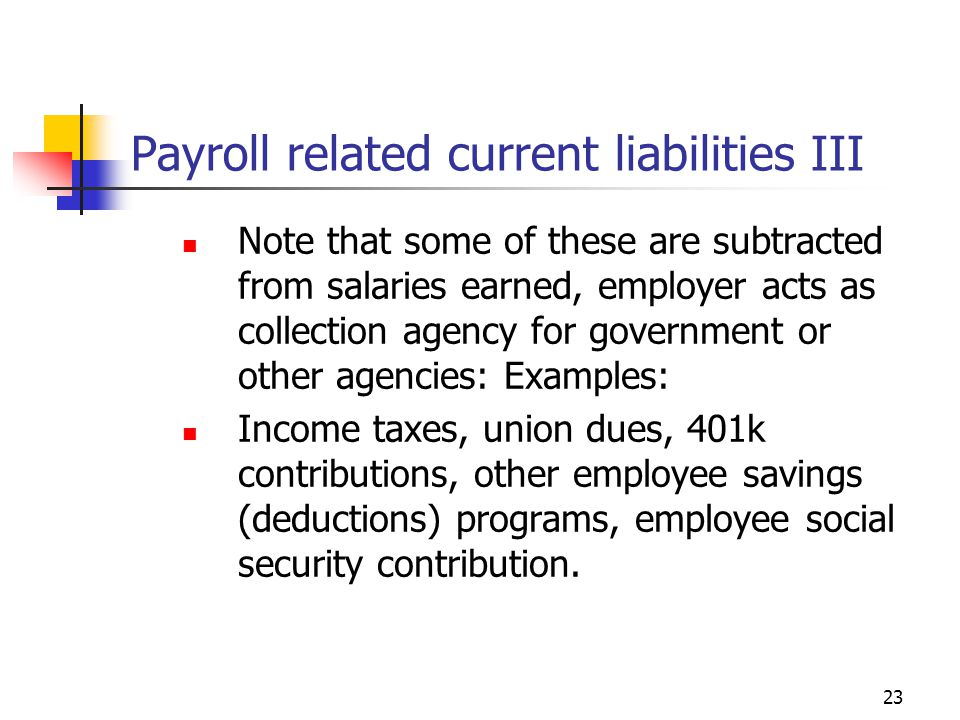 23 Payroll related current liabilities III Note that some of these are subtracted from salaries earned, employer acts as collection agency for government or other agencies: Examples: Income taxes, union dues, 401k contributions, other employee savings (deductions) programs, employee social security contribution.